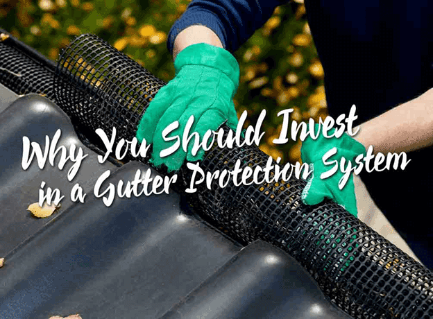 Why You Should Invest in a Gutter Protection System